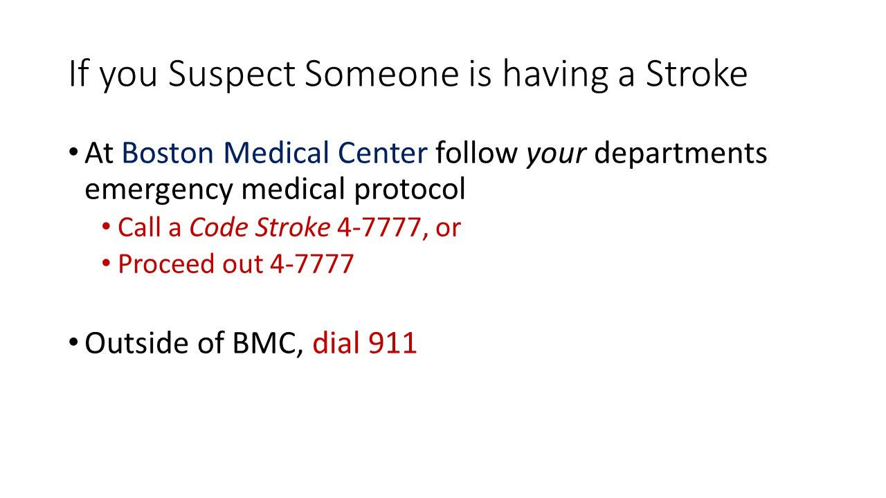 If you suspect someone is having a Stroke dial 911. At Boston Medical Center follow your departments emergence medical protocol: call a Code Stroke 4-7777 or proceed out 4-7777.
