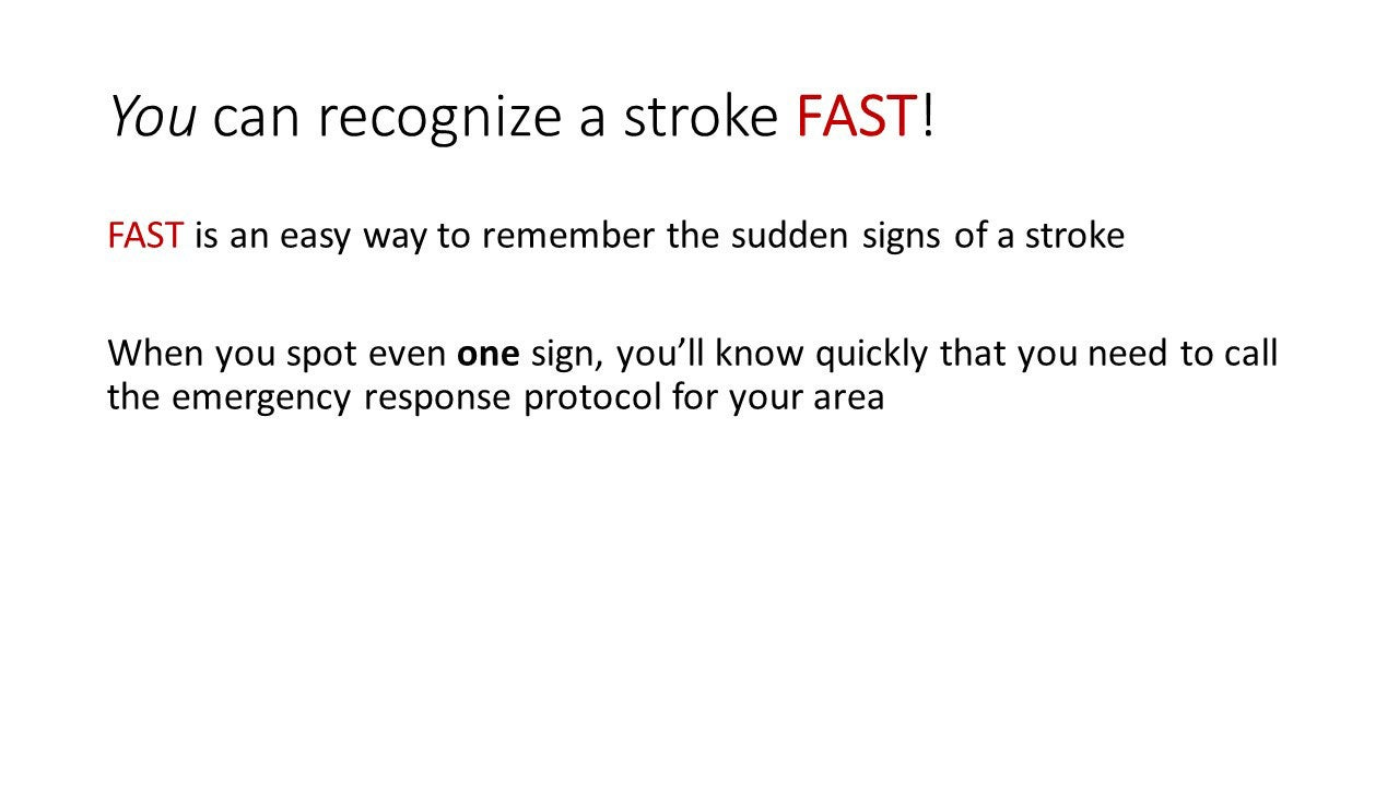 You can recognize a stroke FAST! FAST is an easy way to remember the sudden signs of a stroke. When you spot even one sign, you'll know quickly that you need to call the emergency response protocol for your area.