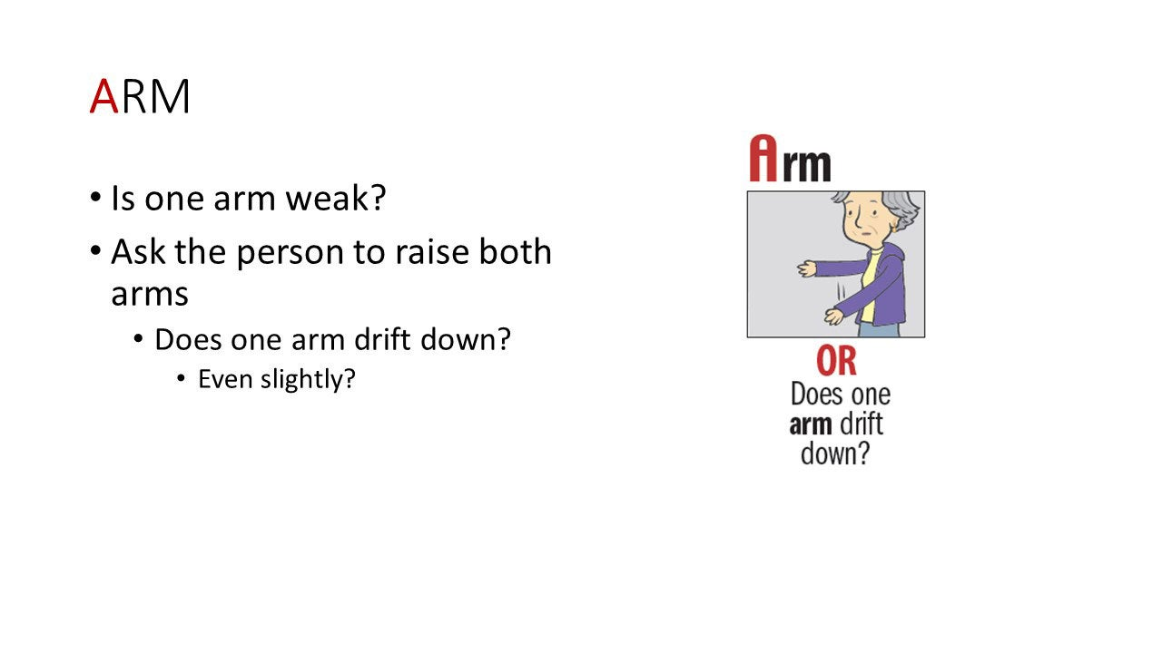 Arm - Is one arm weak? Ask the person to raise both arms. Does one arm drift down? Even slightly?
