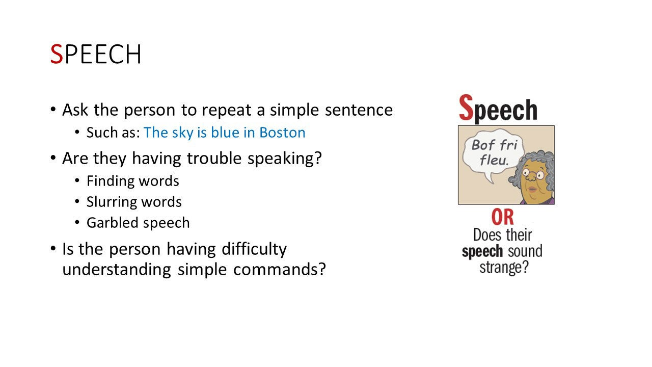 Speech - Ask the person to repeat a simple sentence. Such as: The sky is blue in Boston. Are they having trouble speaking? Finding words, slurring words, Garbled speech - Is the person having difficulty understanding simple commands?
