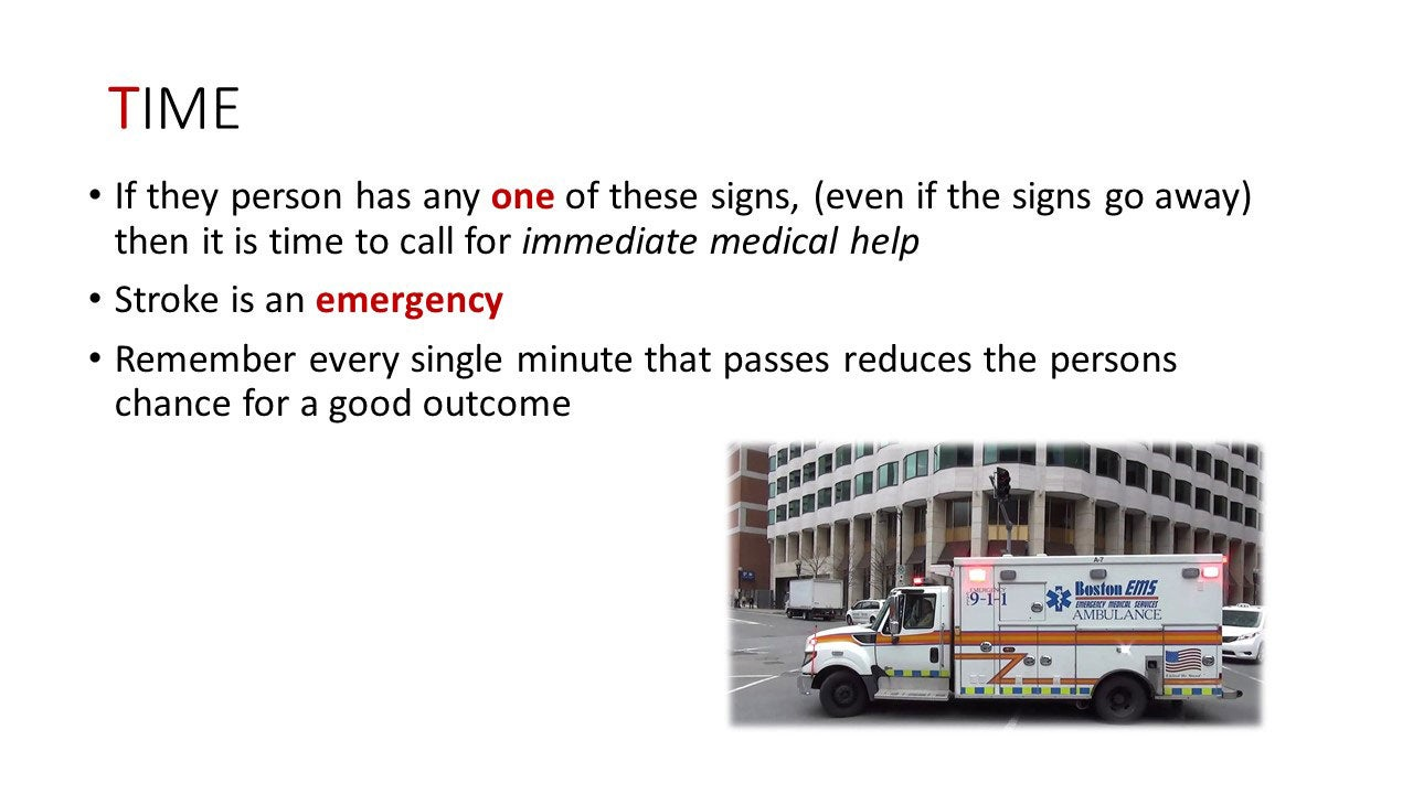 Time - If the person has any one of these signs, (even if the signs go away) then it is time to call for immediate medical help. Stroke is an emergency. Remember every single minute that passes reduces the persons chance for a good outcome.