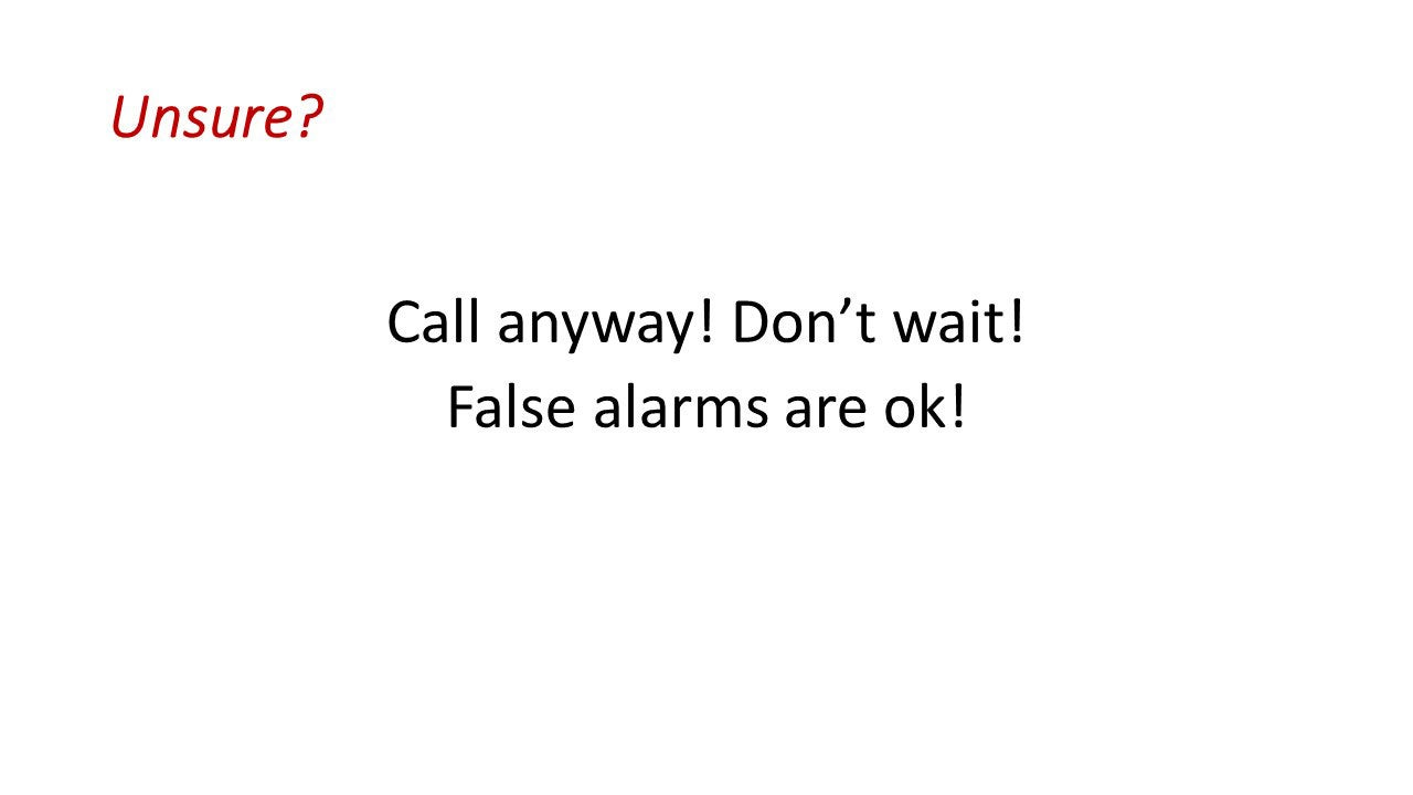 Unsure? Call anyway! Don't wait! False alarms are ok!