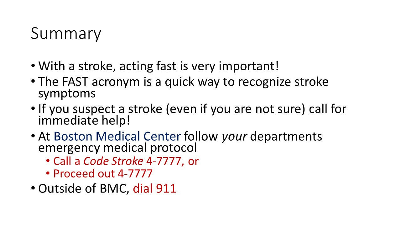 Summary - With a stroke, acting fast is very important! The FAST acronym is a quick way to recognize stroke symptoms. If you suspect a stroke (even if you are not sure) call for immediate help! At Boston Medical Center follow your departments emergency medical protocol: Call a Code Stroke 4-7777, or Proceed out 4-7777; Outside of BMC, dial 911.