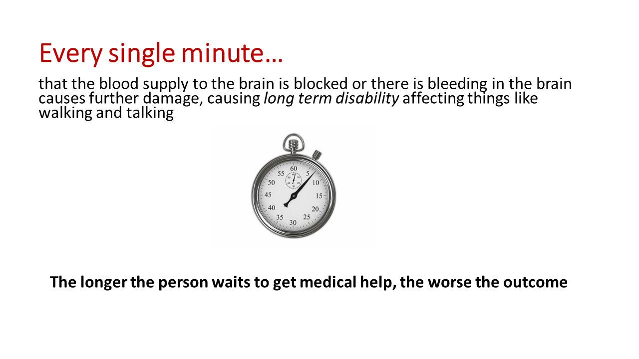 Every single minute that the blood supply to the brain is blocked or there is bleeding in the brain causes further damage, causing long term disability affecting things like walking and talking. The longer the person waits to get medical help, the worse the outcome.